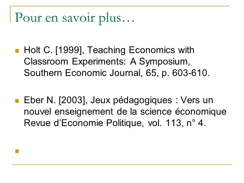 Pour en savoir plus… Holt C. [1999], Teaching Economics with Classroom Experiments: A Symposium, Southern Economic Journal, 65, p. 603-610.